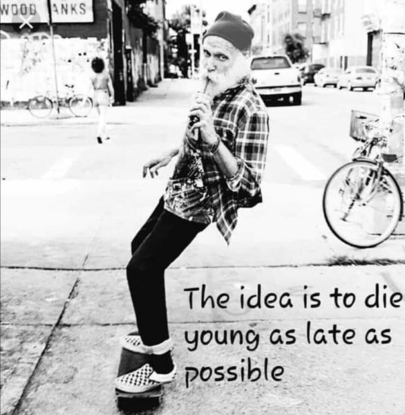 Alter Mann auf einem Skateboard, Beschriftung: The idea is to die young as late as possible