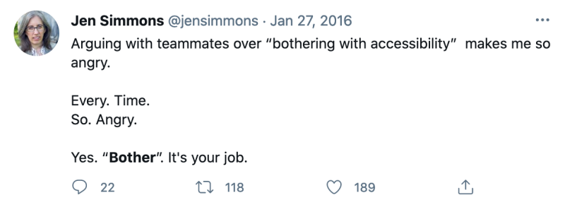 "Tweet by Jen Simmons, January 27, 2016: Arguing with teammates over ""bothering with accessibility""  makes me so angry.   Every. Time.  So. Angry.   Yes. ""Bother"". It's your job."