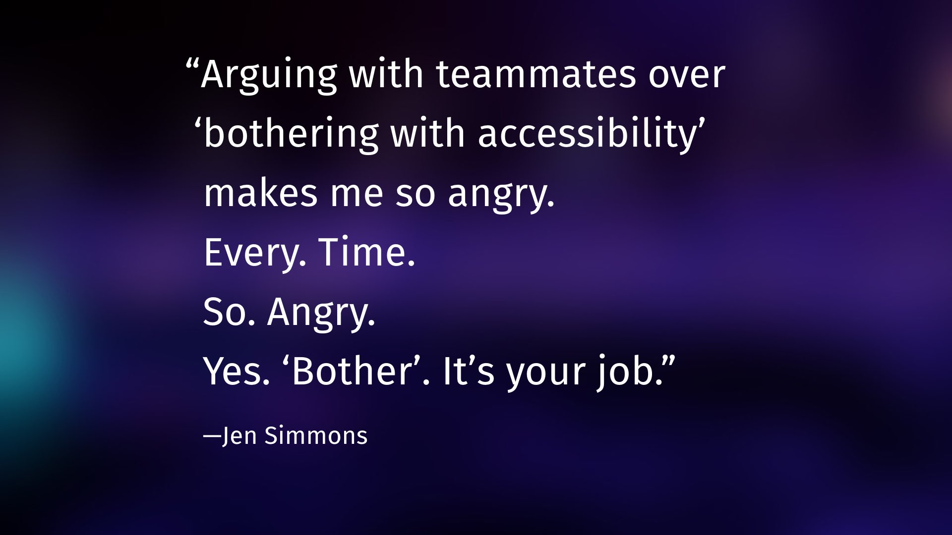 """Arguing with teammates over 'bothering with accessibility'  makes me so angry.  Every. Time.  So. Angry.  Yes. 'Bother'. It's your job.""  —Jen Simmons"